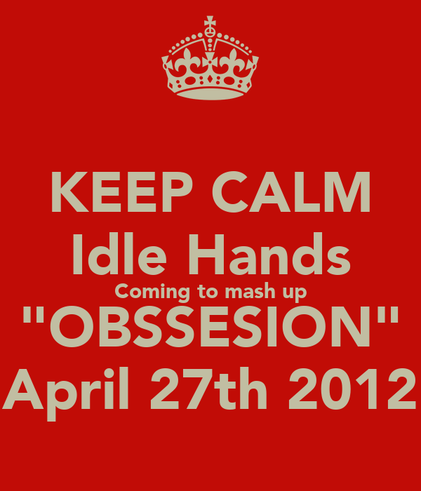 """KEEP CALM Idle Hands Coming to mash up """"OBSSESION"""" April 27th 2012"""