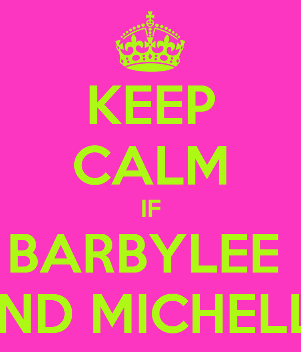 KEEP CALM IF BARBYLEE  AND MICHELLE