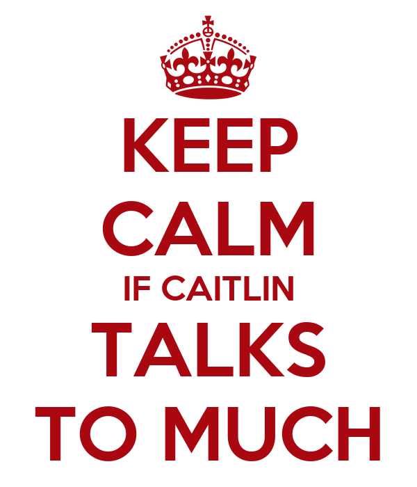 KEEP CALM IF CAITLIN TALKS TO MUCH