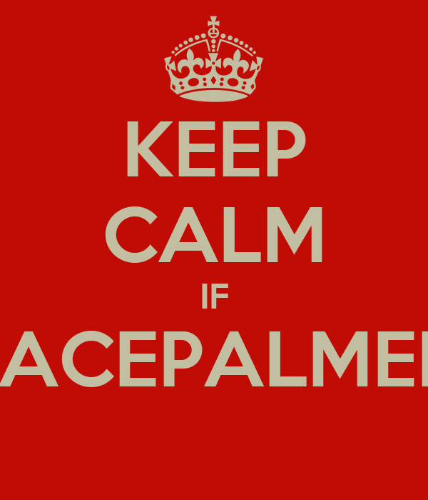KEEP CALM IF FACEPALMED