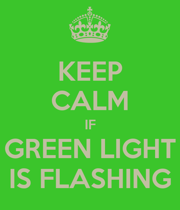 KEEP CALM IF GREEN LIGHT IS FLASHING
