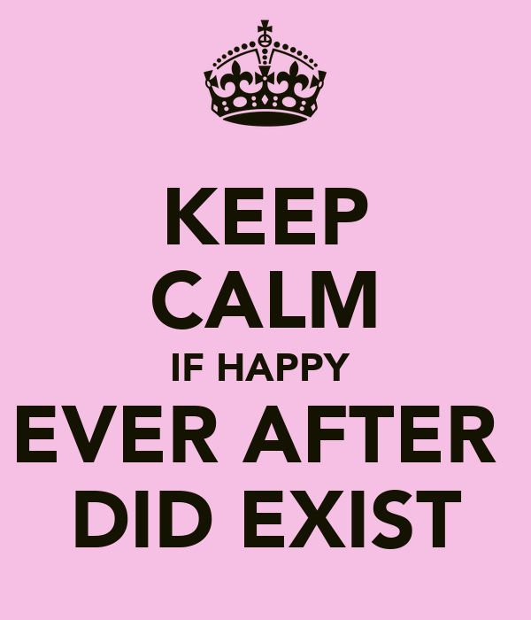 KEEP CALM IF HAPPY  EVER AFTER  DID EXIST