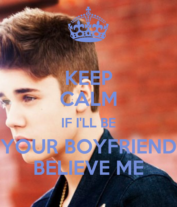 KEEP CALM IF I'LL BE YOUR BOYFRIEND BELIEVE ME