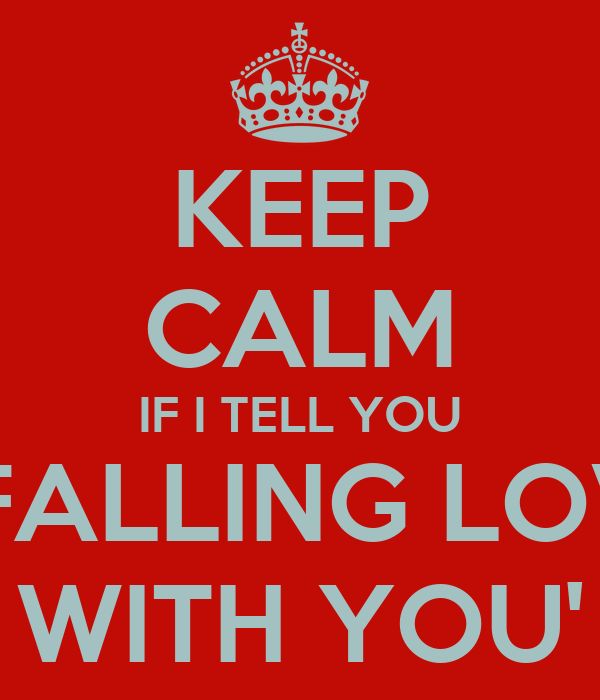 KEEP CALM IF I TELL YOU 'I FALLING LOVE WITH YOU'