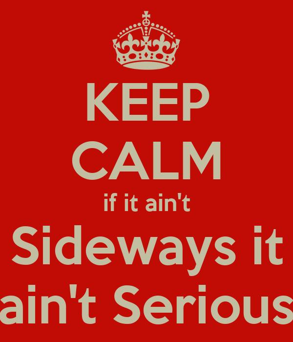 KEEP CALM if it ain't Sideways it ain't Serious