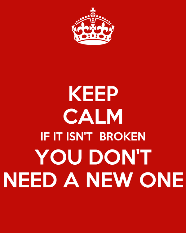 KEEP CALM IF IT ISN'T  BROKEN YOU DON'T NEED A NEW ONE
