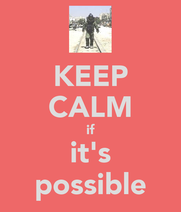 KEEP CALM if it's possible