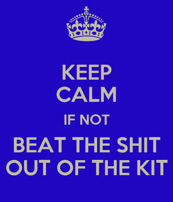 KEEP CALM IF NOT BEAT THE SHIT OUT OF THE KIT