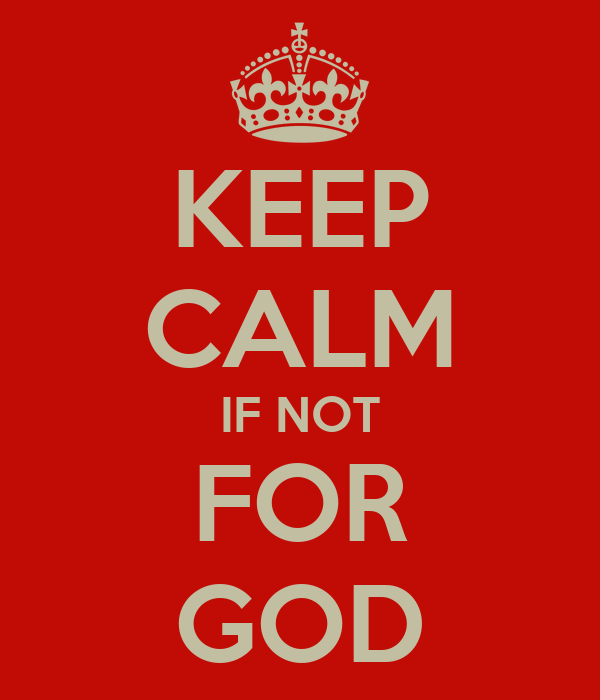 KEEP CALM IF NOT FOR GOD