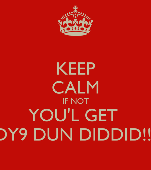 KEEP CALM IF NOT YOU'L GET  DY9 DUN DIDDID!!