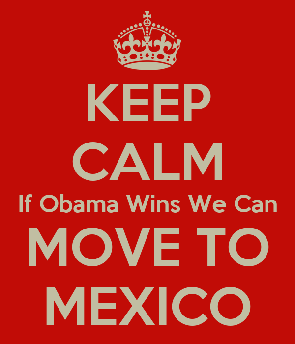 KEEP CALM If Obama Wins We Can MOVE TO MEXICO