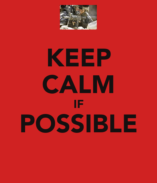 KEEP CALM IF POSSIBLE