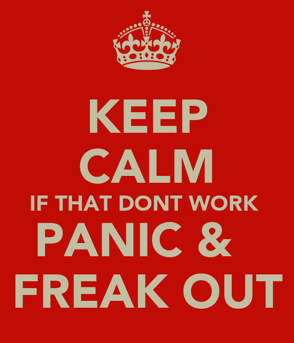 KEEP CALM IF THAT DONT WORK  PANIC &   FREAK OUT