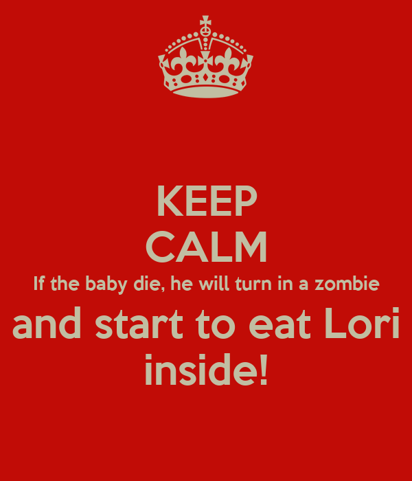 KEEP CALM If the baby die, he will turn in a zombie and start to eat Lori inside!