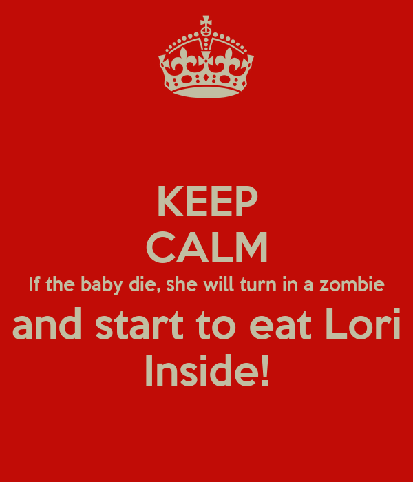 KEEP CALM If the baby die, she will turn in a zombie and start to eat Lori Inside!
