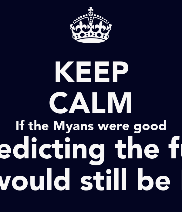 KEEP CALM If the Myans were good at predicting the future there would still be Myans