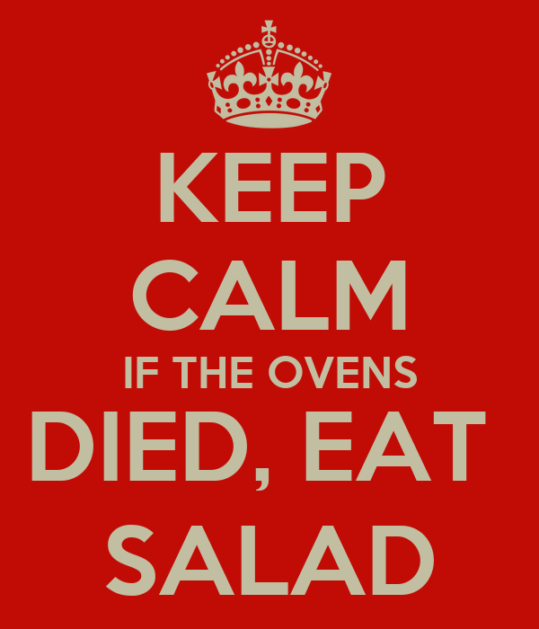 KEEP CALM IF THE OVENS DIED, EAT  SALAD