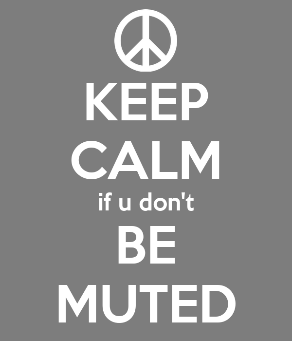 KEEP CALM if u don't BE MUTED