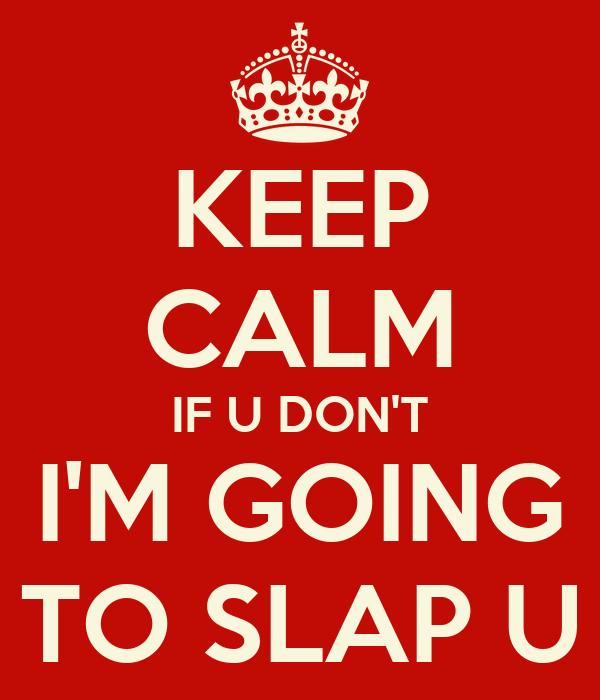 KEEP CALM IF U DON'T I'M GOING TO SLAP U