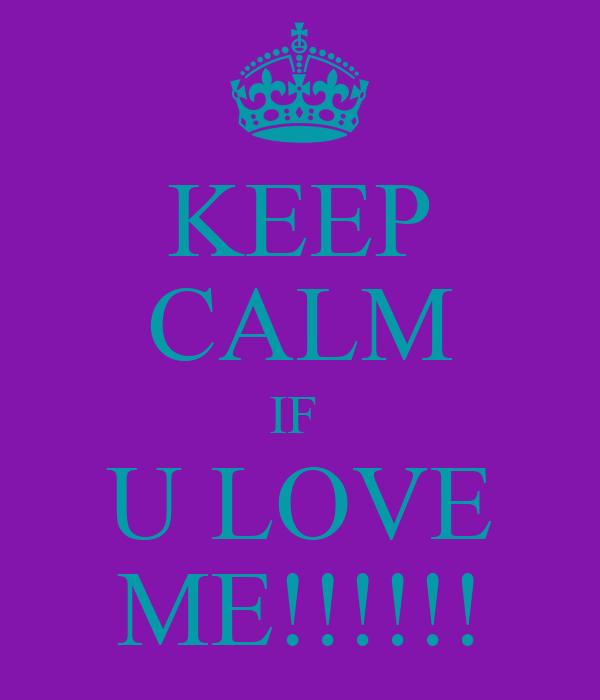 KEEP CALM IF  U LOVE ME!!!!!!