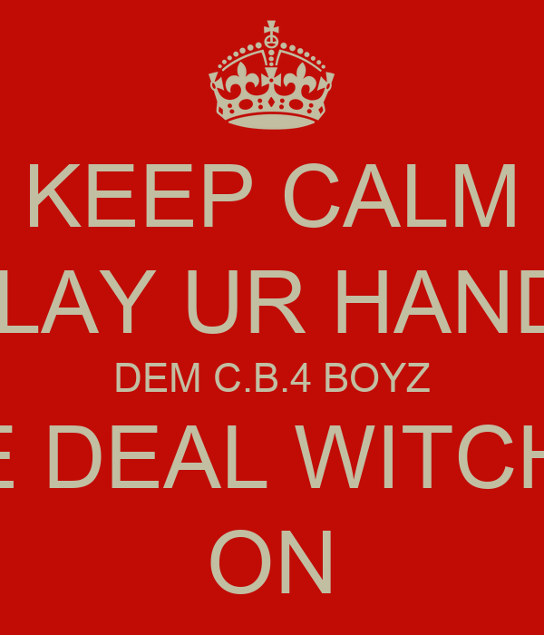 KEEP CALM IF U PLAY UR HAND RITE DEM C.B.4 BOYZ MITE DEAL WITCHA!!!! ON