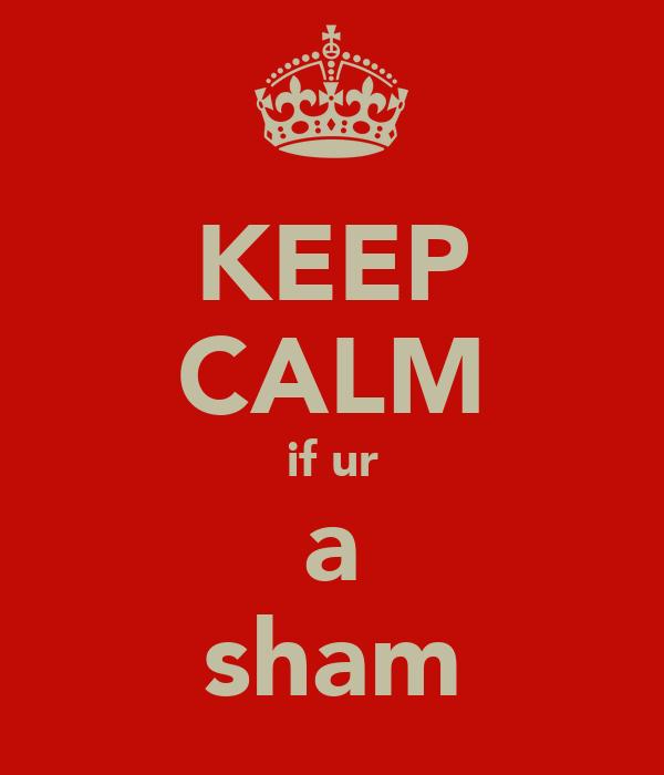 KEEP CALM if ur a sham