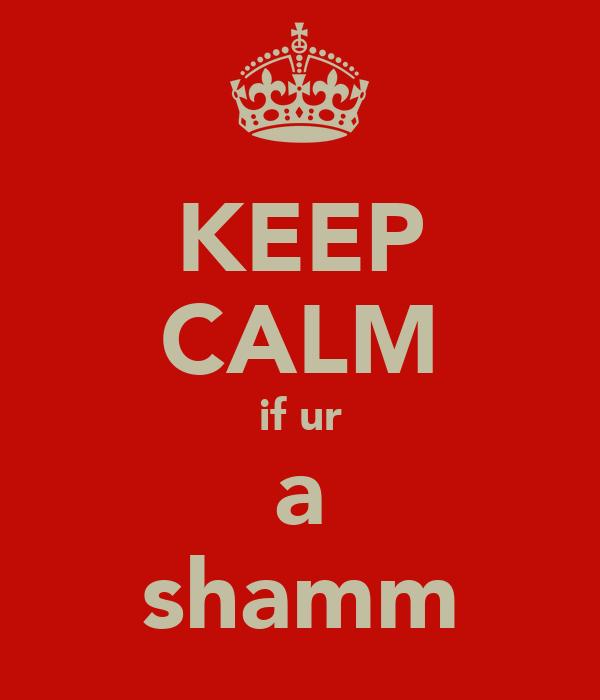 KEEP CALM if ur a shamm
