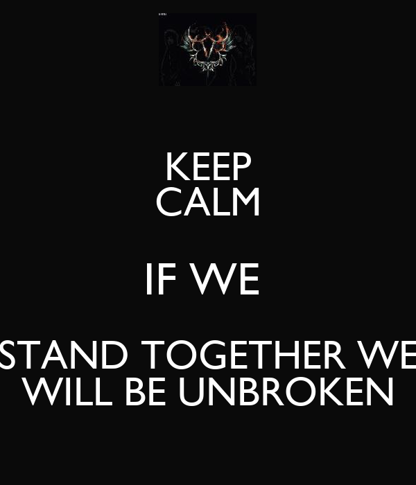 KEEP CALM IF WE  STAND TOGETHER WE WILL BE UNBROKEN