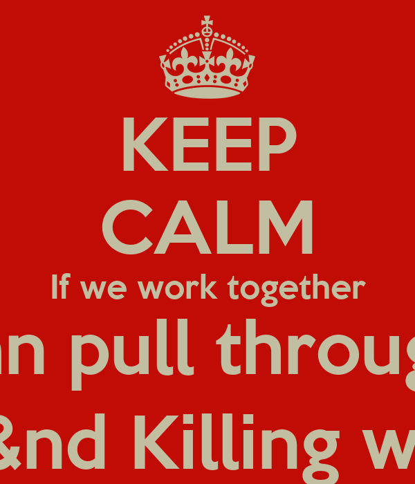 KEEP CALM If we work together We can pull through this