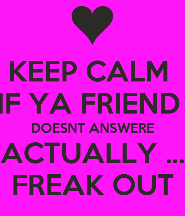 KEEP CALM  IF YA FRIEND  DOESNT ANSWERE ACTUALLY ... FREAK OUT
