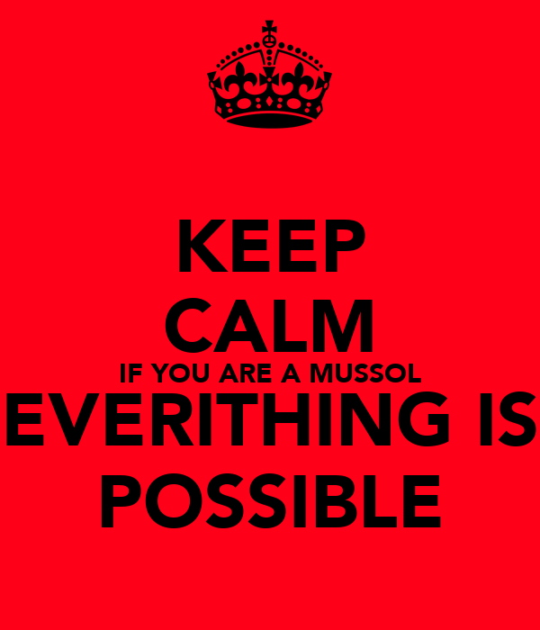 KEEP CALM IF YOU ARE A MUSSOL EVERITHING IS POSSIBLE