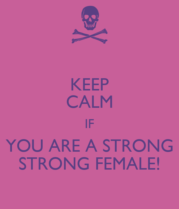 KEEP CALM IF YOU ARE A STRONG STRONG FEMALE!