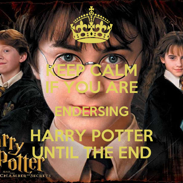KEEP CALM IF YOU ARE ENDERSING HARRY POTTER UNTIL THE END