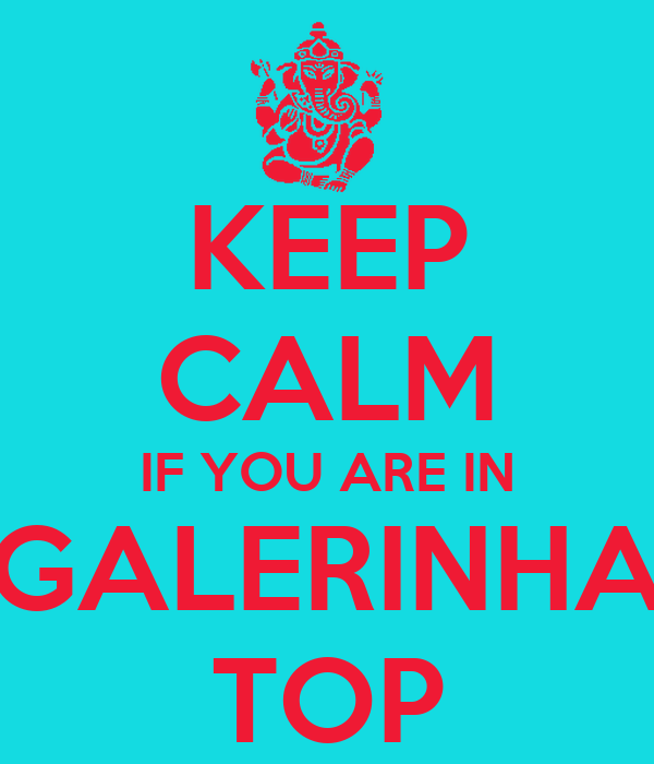 KEEP CALM IF YOU ARE IN GALERINHA TOP