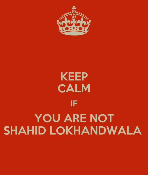 KEEP CALM IF YOU ARE NOT SHAHID LOKHANDWALA