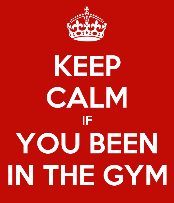 KEEP CALM IF YOU BEEN IN THE GYM