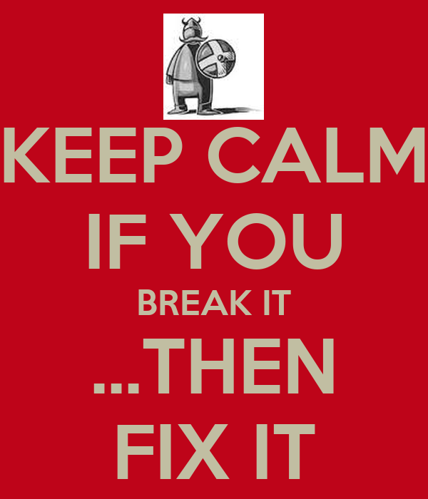 KEEP CALM IF YOU BREAK IT ...THEN FIX IT