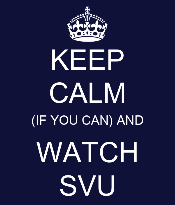 KEEP CALM (IF YOU CAN) AND WATCH SVU