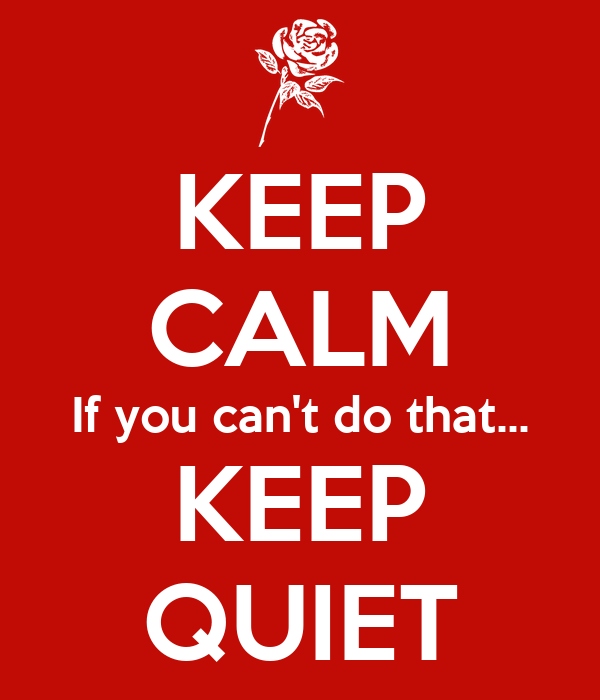 KEEP CALM If you can't do that... KEEP QUIET