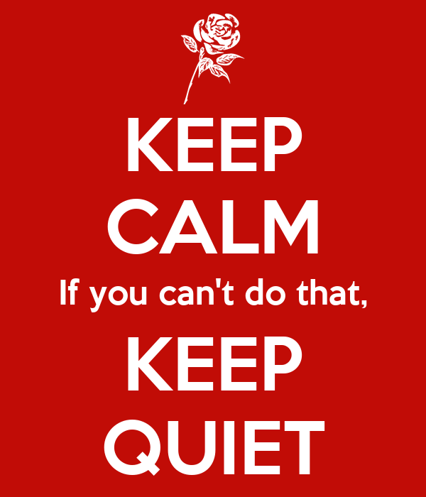 KEEP CALM If you can't do that, KEEP QUIET