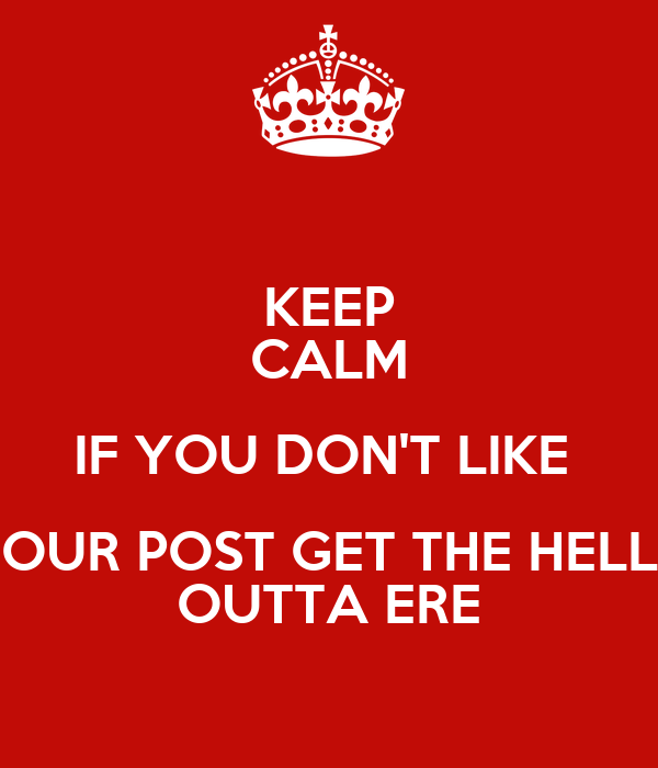 KEEP CALM IF YOU DON'T LIKE  OUR POST GET THE HELL OUTTA ERE