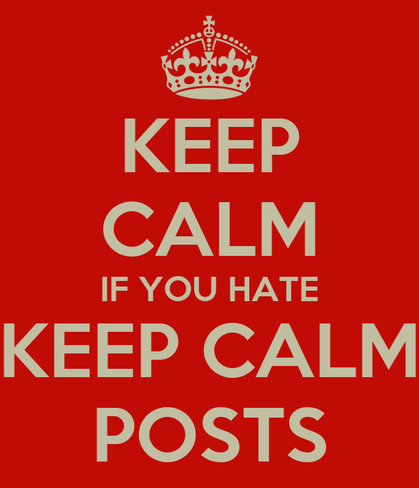 KEEP CALM IF YOU HATE KEEP CALM POSTS