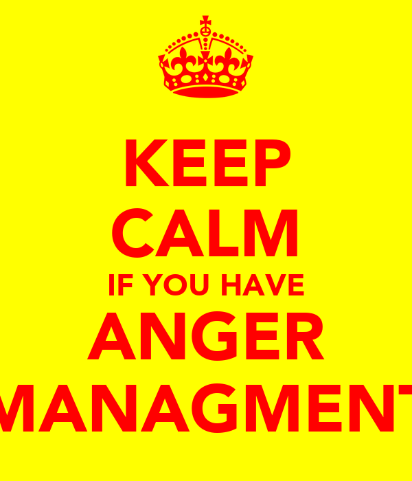 KEEP CALM IF YOU HAVE ANGER MANAGMENT