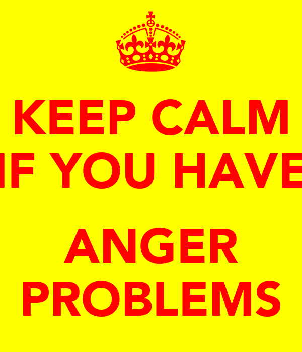 KEEP CALM IF YOU HAVE  ANGER PROBLEMS