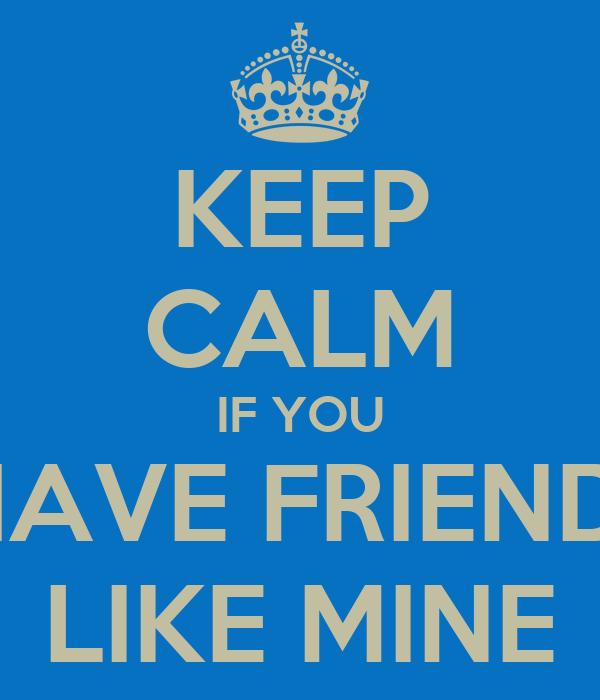 KEEP CALM IF YOU  HAVE FRIENDS LIKE MINE