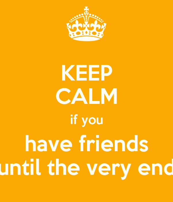 KEEP CALM if you have friends until the very end