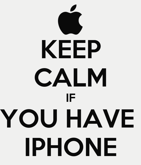 KEEP CALM IF YOU HAVE  IPHONE
