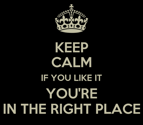 KEEP CALM IF YOU LIKE IT YOU'RE IN THE RIGHT PLACE