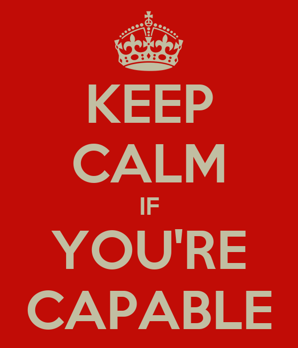 KEEP CALM IF YOU'RE CAPABLE