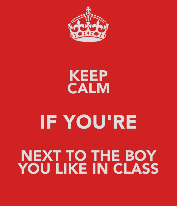 KEEP CALM IF YOU'RE NEXT TO THE BOY YOU LIKE IN CLASS